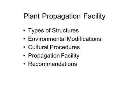 Plant Propagation Facility Types of Structures Environmental Modifications Cultural Procedures Propagation Facility Recommendations.