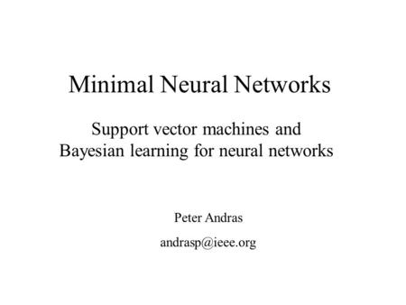 Minimal Neural Networks Support vector machines and Bayesian learning for neural networks Peter Andras