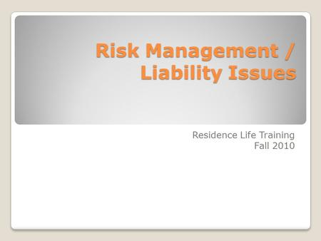 Risk Management / Liability Issues Residence Life Training Fall 2010.