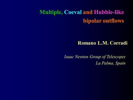 Multiple, Coeval and Hubble-like bipolar outflows Romano L.M. Corradi Isaac Newton Group of Telescopes La Palma, Spain.