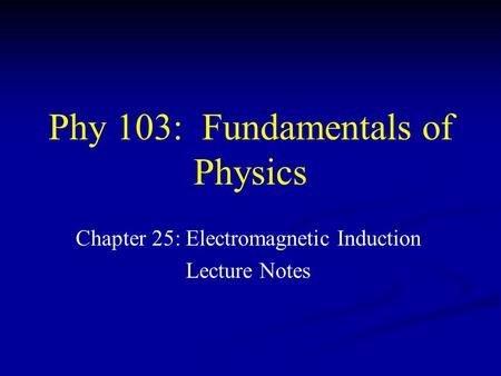 Phy 103: Fundamentals of Physics Chapter 25: Electromagnetic Induction Lecture Notes.