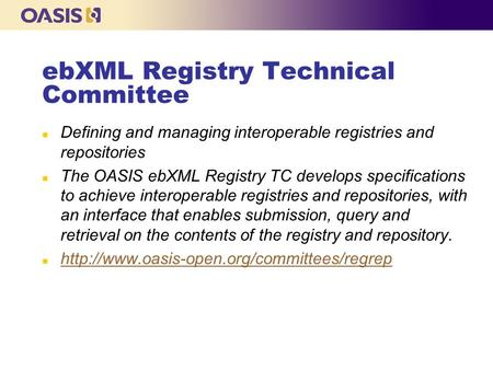 EbXML Registry Technical Committee n Defining and managing interoperable registries and repositories n The OASIS ebXML Registry TC develops specifications.