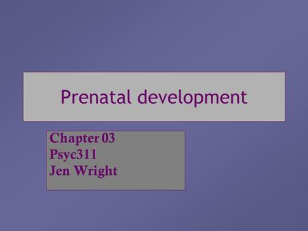 Prenatal development Chapter 03 Psyc311 Jen Wright.