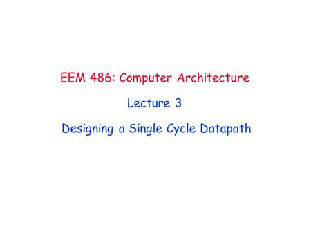 EEM 486: Computer Architecture Lecture 3 Designing a Single Cycle Datapath.