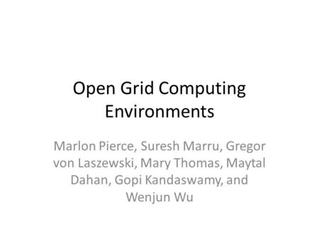 Open Grid Computing Environments Marlon Pierce, Suresh Marru, Gregor von Laszewski, Mary Thomas, Maytal Dahan, Gopi Kandaswamy, and Wenjun Wu.