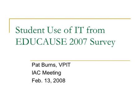 Student Use of IT from EDUCAUSE 2007 Survey Pat Burns, VPIT IAC Meeting Feb. 13, 2008.