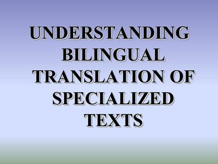 UNDERSTANDING BILINGUAL TRANSLATION OF SPECIALIZED TEXTS.