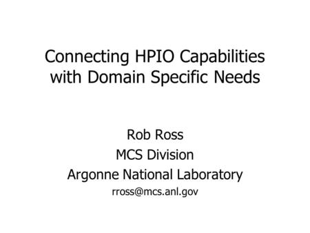 Connecting HPIO Capabilities with Domain Specific Needs Rob Ross MCS Division Argonne National Laboratory