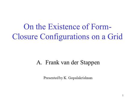 1 On the Existence of Form- Closure Configurations on a Grid A.Frank van der Stappen Presented by K. Gopalakrishnan.