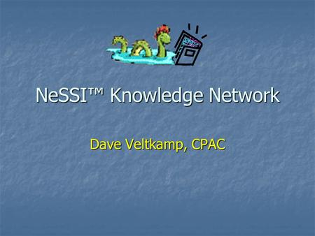 NeSSI™ Knowledge Network Dave Veltkamp, CPAC. Overview and Goals New NeSSI™ discussion board/information web site Manage NeSSI™ mailing list through user.