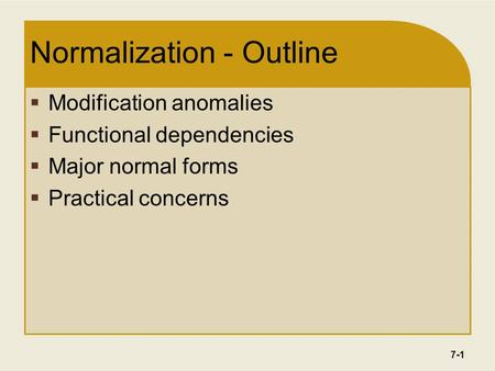 7-1 Normalization - Outline  Modification anomalies  Functional dependencies  Major normal forms  Practical concerns.