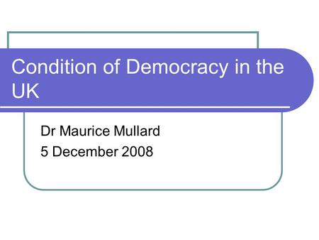 Condition of Democracy in the UK Dr Maurice Mullard 5 December 2008.