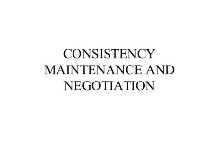 CONSISTENCY MAINTENANCE AND NEGOTIATION. What Is a TMS? A truth maintenance system performs some form of propositional deduction maintains justifications.