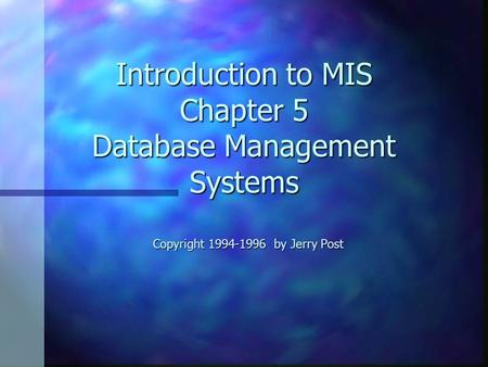 Introduction to MIS Chapter 5 Database Management Systems Copyright 1994-1996 by Jerry Post.