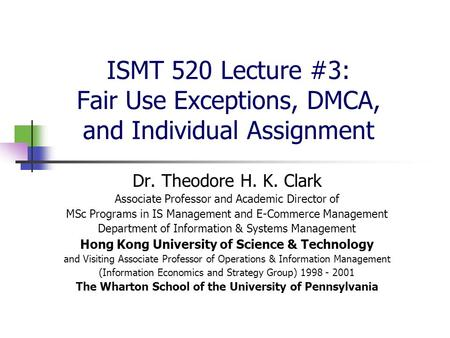 ISMT 520 Lecture #3: Fair Use Exceptions, DMCA, and Individual Assignment Dr. Theodore H. K. Clark Associate Professor and Academic Director of MSc Programs.