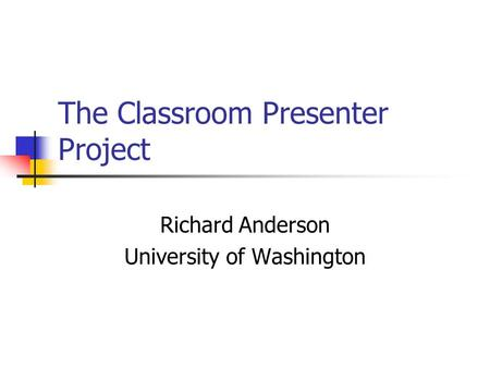 The Classroom Presenter Project Richard Anderson University of Washington.