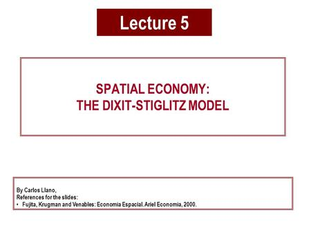 Lecture 5 SPATIAL ECONOMY: THE DIXIT-STIGLITZ MODEL By Carlos Llano, References for the slides: Fujita, Krugman and Venables: Economía Espacial. Ariel.