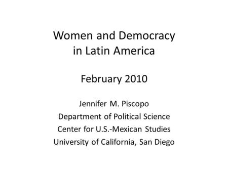 Women and Democracy in Latin America February 2010 Jennifer M. Piscopo Department of Political Science Center for U.S.-Mexican Studies University of California,