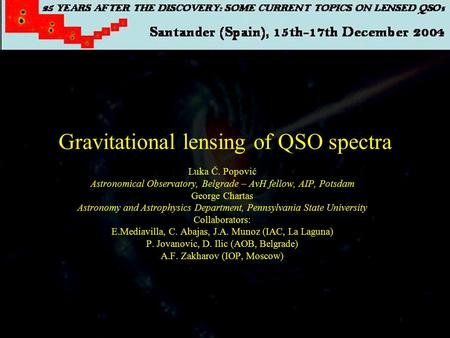 Gravitational lensing of QSO spectra Luka Č. Popović Astronomical Observatory, Belgrade – AvH fellow, AIP, Potsdam George Chartas Astronomy and Astrophysics.