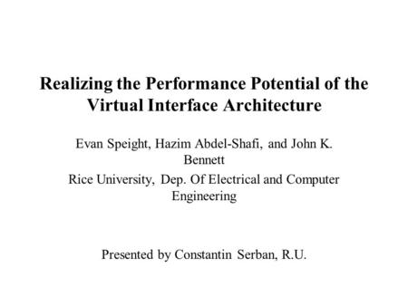 Realizing the Performance Potential of the Virtual Interface Architecture Evan Speight, Hazim Abdel-Shafi, and John K. Bennett Rice University, Dep. Of.