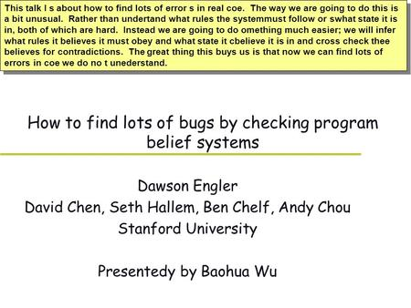 How to find lots of bugs by checking program belief systems Dawson Engler David Chen, Seth Hallem, Ben Chelf, Andy Chou Stanford University Presentedy.