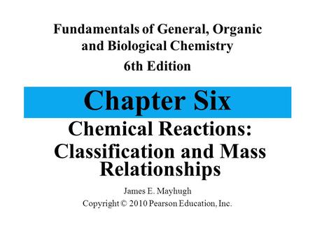 Chapter Six Chemical Reactions: Classification and Mass Relationships Fundamentals of General, Organic and Biological Chemistry 6th Edition James E. Mayhugh.