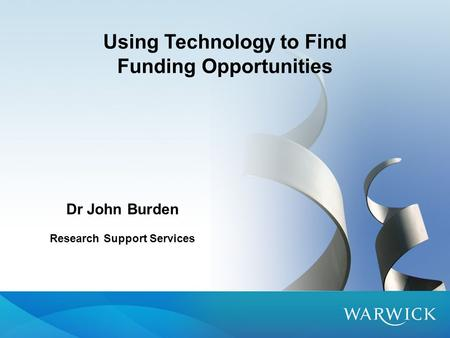 Using Technology to Find Funding Opportunities Dr John Burden Research Support Services.
