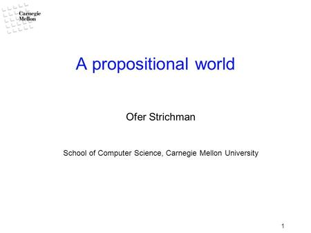 1 A propositional world Ofer Strichman School of Computer Science, Carnegie Mellon University.