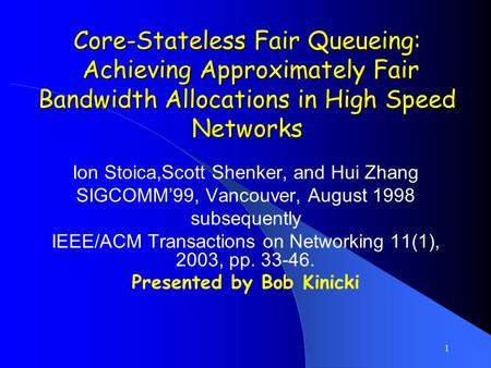 1 Core-Stateless Fair Queueing: Achieving Approximately Fair Bandwidth Allocations in High Speed Networks Ion Stoica,Scott Shenker, and Hui Zhang SIGCOMM'99,