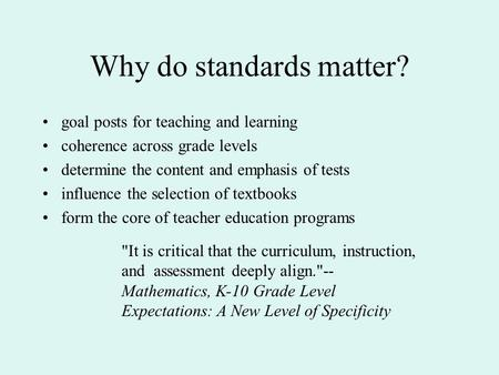 Why do standards matter? goal posts for teaching and learning coherence across grade levels determine the content and emphasis of tests influence the selection.
