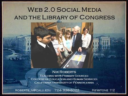 724- 938-6022 Keystone 112 Web 2.0 Social Media and the Library of Congress Nik Roberts Teaching with Primary Sources College of Education.