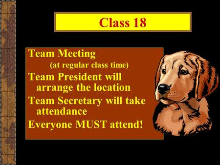 Class 18 Team Meeting (at regular class time) Team President will arrange the location Team Secretary will take attendance Everyone MUST attend!