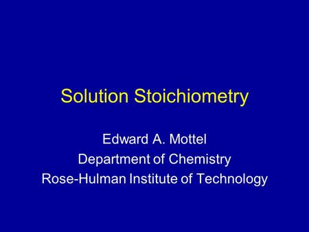 Solution Stoichiometry Edward A. Mottel Department of Chemistry Rose-Hulman Institute of Technology.