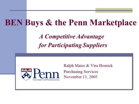 BEN Buys & the Penn Marketplace A Competitive Advantage for Participating Suppliers Ralph Maier & Vira Homick Purchasing Services November 11, 2005.