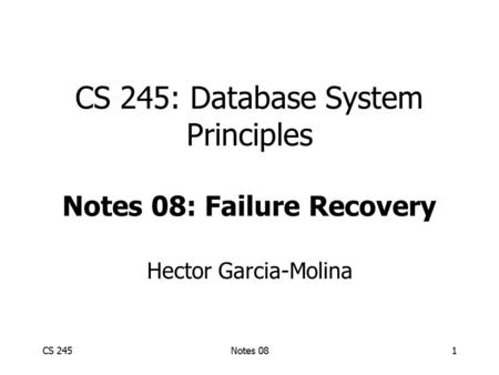 CS 245Notes 081 CS 245: Database System Principles Notes 08: Failure Recovery Hector Garcia-Molina.