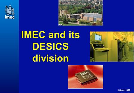 © imec 1999 1 IMEC and its DESICS division. © imec 1999 2 Personnel (1999): ± 850 people 30,000 m 2 facilities, incl. 6000m 2 ultra clean processing area.