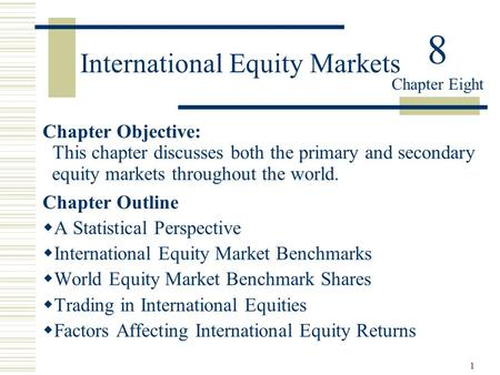 1 International Equity Markets Chapter Objective: This chapter discusses both the primary and secondary equity markets throughout the world. Chapter Outline.