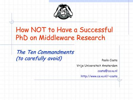 How NOT to Have a Successful PhD on Middleware Research The Ten Commandments (to carefully avoid) Paolo Costa Vrije Universiteit Amsterdam