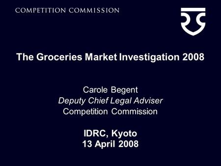 The Groceries Market Investigation 2008 Carole Begent Deputy Chief Legal Adviser Competition Commission IDRC, Kyoto 13 April 2008.