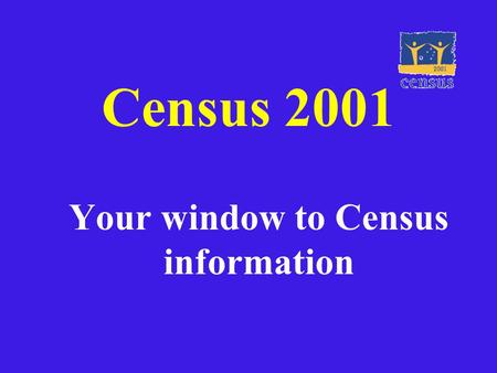 Census 2001 Your window to Census information. What is a Census? The Census of population and housing is undertaken every 5 years by the ABS. It aims.
