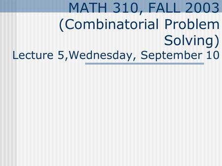 MATH 310, FALL 2003 (Combinatorial Problem Solving) Lecture 5,Wednesday, September 10.