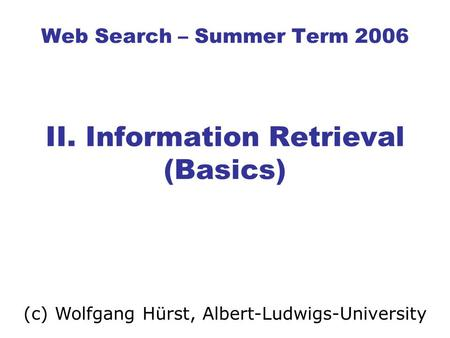 Web Search – Summer Term 2006 II. Information Retrieval (Basics) (c) Wolfgang Hürst, Albert-Ludwigs-University.