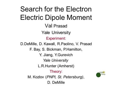 Search for the Electron Electric Dipole Moment Val Prasad Yale University Experiment: D.DeMille, D. Kawall, R.Paolino, V. Prasad F. Bay, S. Bickman, P.Hamilton,