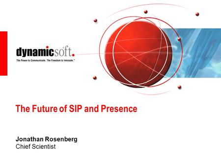 The Future of SIP and Presence Jonathan Rosenberg Chief Scientist.