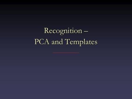 Recognition – PCA and Templates. Recognition Suppose you want to find a face in an imageSuppose you want to find a face in an image One possibility: look.