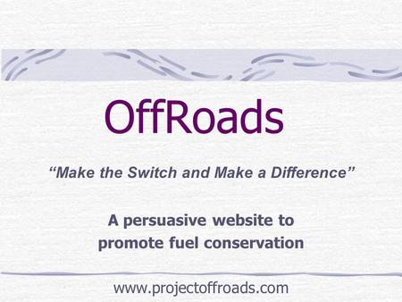 "OffRoads A persuasive website to promote fuel conservation www.projectoffroads.com ""Make the Switch and Make a Difference"""