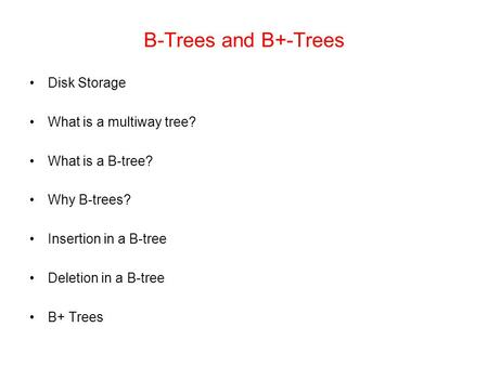 B-Trees and B+-Trees Disk Storage What is a multiway tree? What is a B-tree? Why B-trees? Insertion in a B-tree Deletion in a B-tree B+ Trees.
