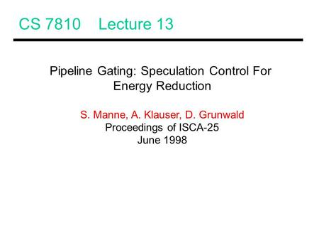 CS 7810 Lecture 13 Pipeline Gating: Speculation Control For Energy Reduction S. Manne, A. Klauser, D. Grunwald Proceedings of ISCA-25 June 1998.