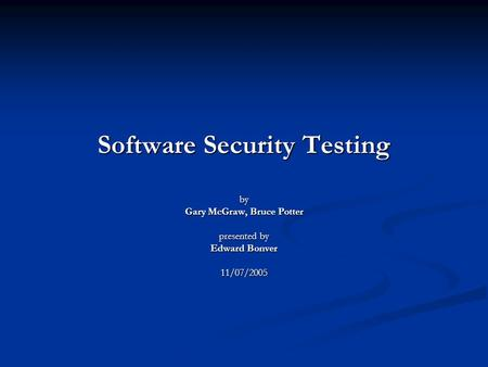 Software Security Testing by Gary McGraw, Bruce Potter presented by Edward Bonver 11/07/2005.