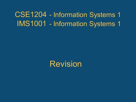 CSE1204 - Information Systems 1 IMS1001 - Information Systems 1 Revision.